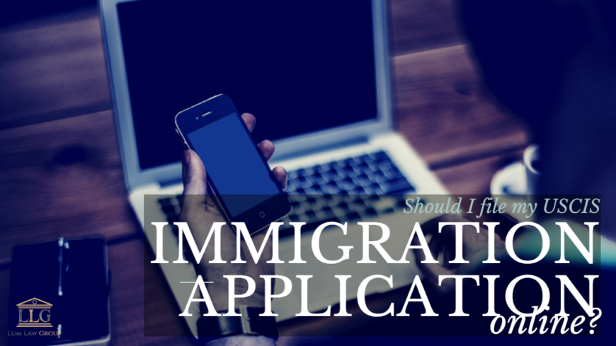 Should I File My Uscis Immigration Application Online Lum Law Group